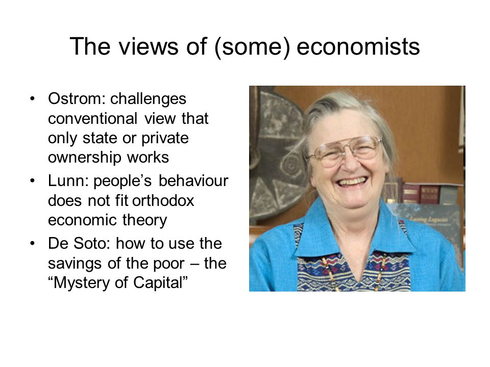 The views of (some) economists Ostrom: challenges conventional view that only state or private ownership works Lunn: peoples behaviour does not fit orthodox economic theory De Soto: how to use the savings of the poor – the Mystery of Capital