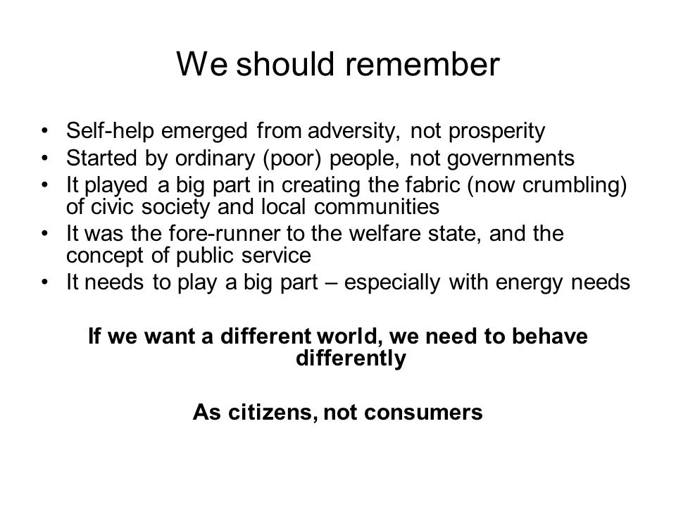 We should remember Self-help emerged from adversity, not prosperity Started by ordinary (poor) people, not governments It played a big part in creating the fabric (now crumbling) of civic society and local communities It was the fore-runner to the welfare state, and the concept of public service It needs to play a big part – especially with energy needs If we want a different world, we need to behave differently As citizens, not consumers