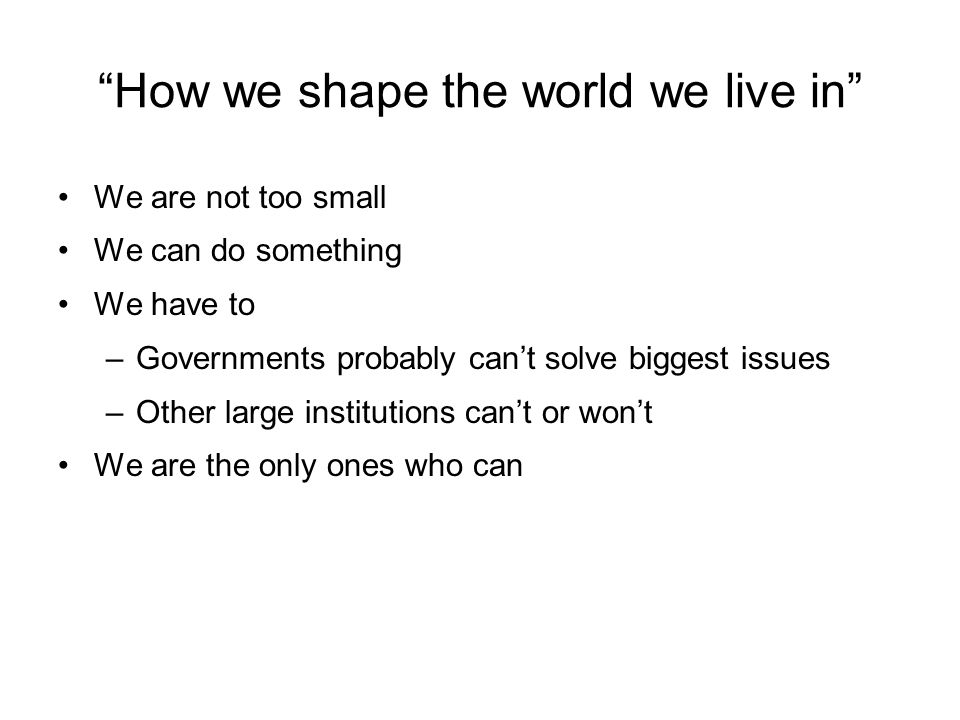 How we shape the world we live in We are not too small We can do something We have to –Governments probably cant solve biggest issues –Other large institutions cant or wont We are the only ones who can