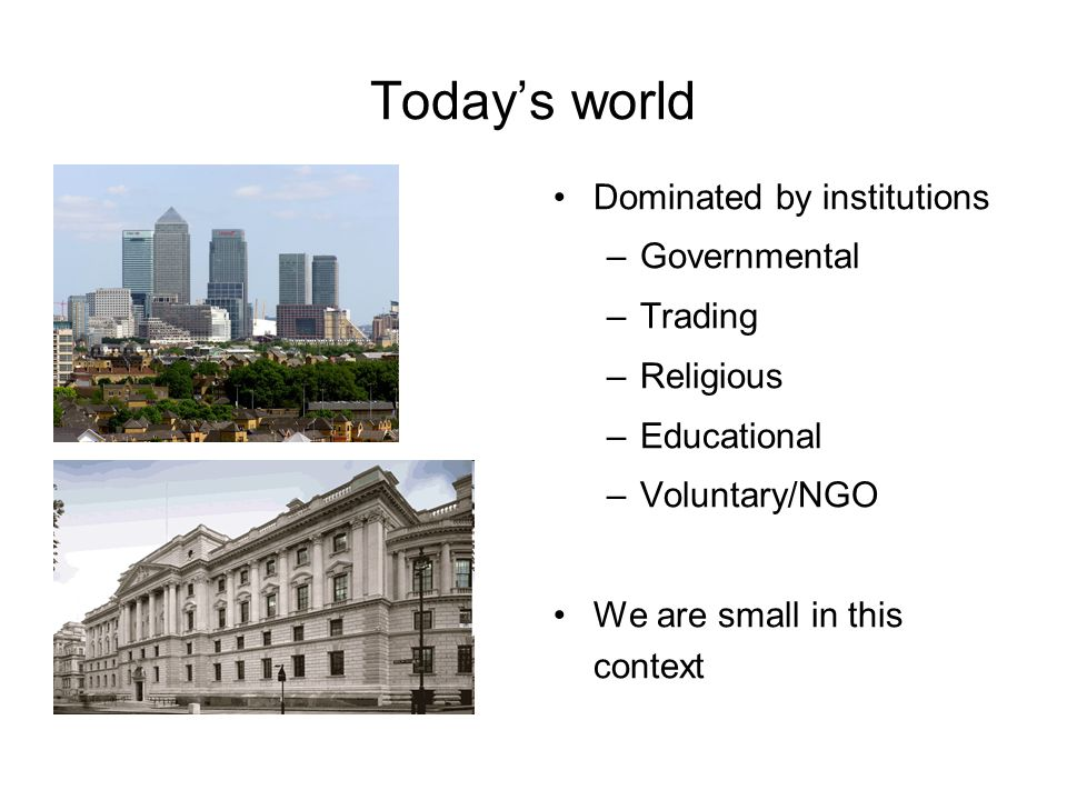 Todays world Dominated by institutions –Governmental –Trading –Religious –Educational –Voluntary/NGO We are small in this context