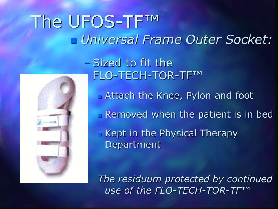 The UFOS-TF n Universal Frame Outer Socket: –Sized to fit the FLO-TECH-TOR-TF n Attach the Knee, Pylon and foot n Removed when the patient is in bed n