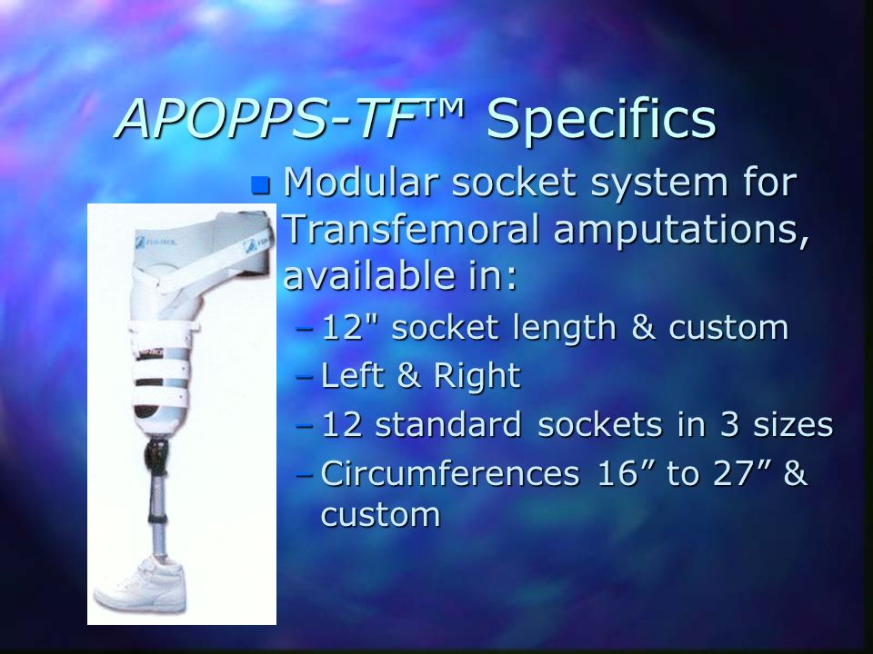 APOPPS-TF Specifics n Modular socket system for Transfemoral amputations, available in: –12
