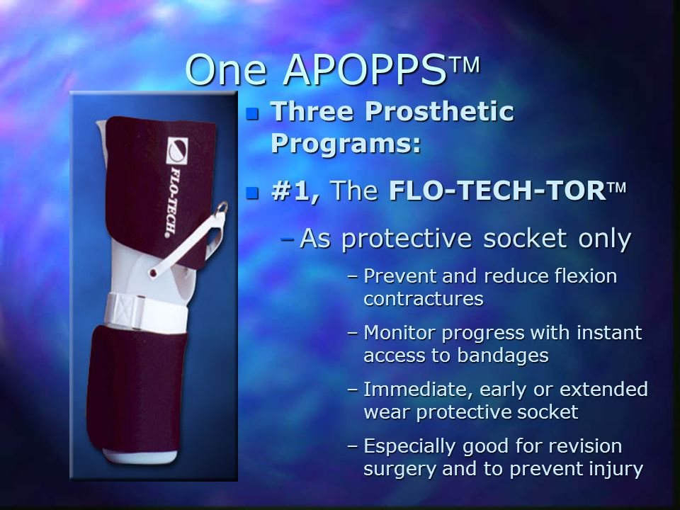 One APOPPS n Three Prosthetic Programs: n #1, The FLO-TECH-TOR –As protective socket only –Prevent and reduce flexion contractures –Monitor progress w