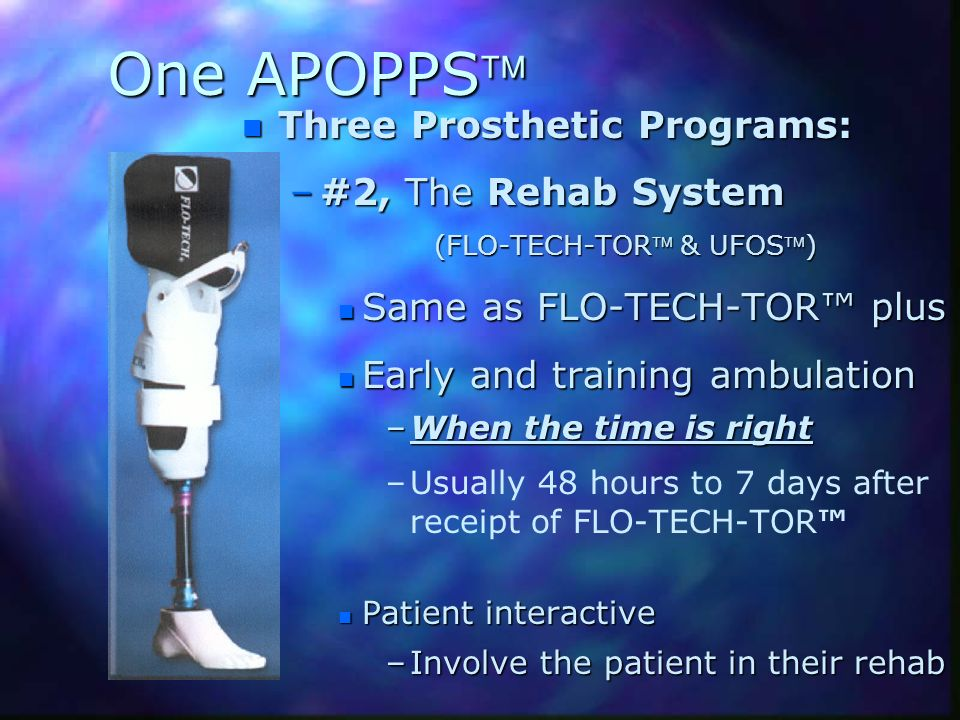 One APOPPS n Three Prosthetic Programs: –#2, The Rehab System (FLO-TECH-TOR & UFOS) n Same as FLO-TECH-TOR plus n Early and training ambulation –When