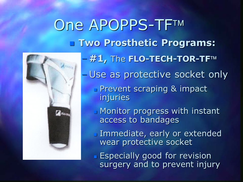 One APOPPS-TF n Two Prosthetic Programs: –#1, The FLO-TECH-TOR-TF –Use as protective socket only n Prevent scraping & impact injuries n Monitor progre