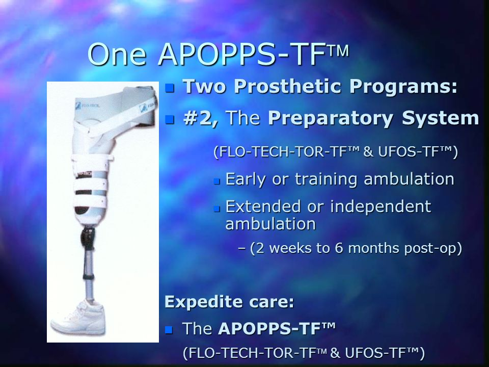 One APOPPS-TF n Two Prosthetic Programs: n #2, The Preparatory System (FLO-TECH-TOR-TF & UFOS-TF) n Early or training ambulation n Extended or indepen