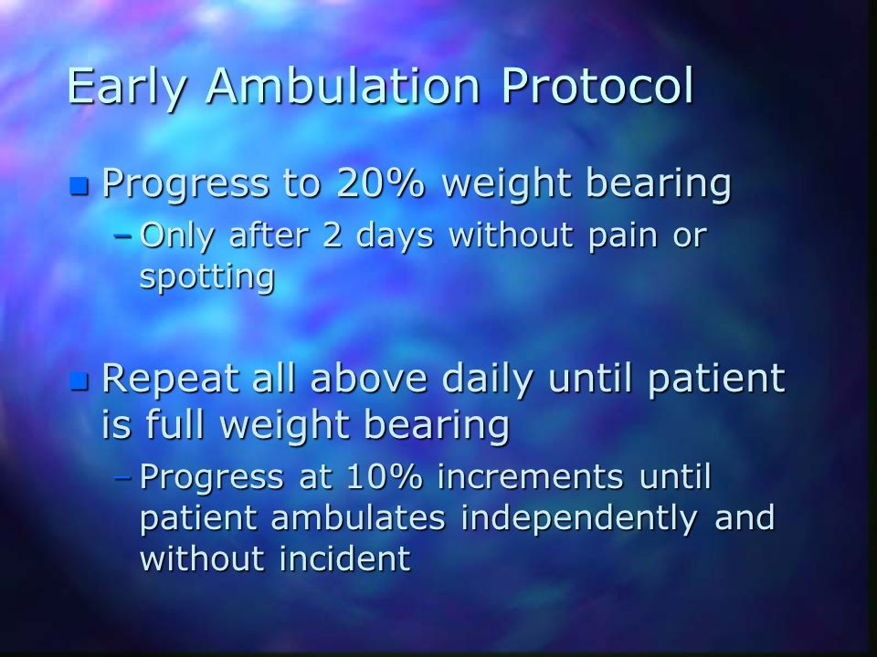 Early Ambulation Protocol n Progress to 20% weight bearing –Only after 2 days without pain or spotting n Repeat all above daily until patient is full