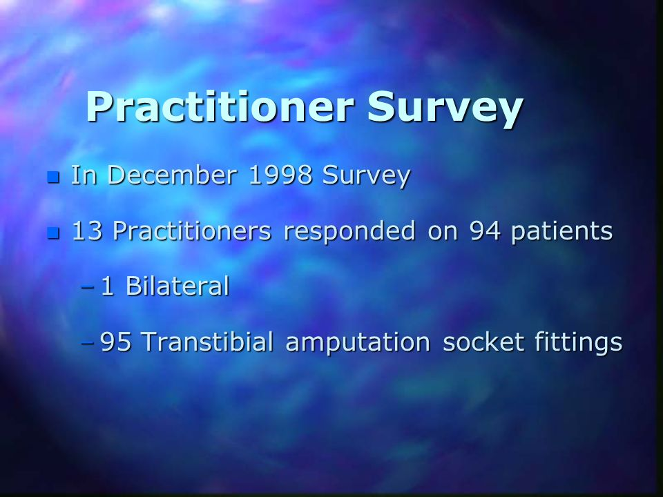 Practitioner Survey n In December 1998 Survey n 13 Practitioners responded on 94 patients –1 Bilateral –95 Transtibial amputation socket fittings