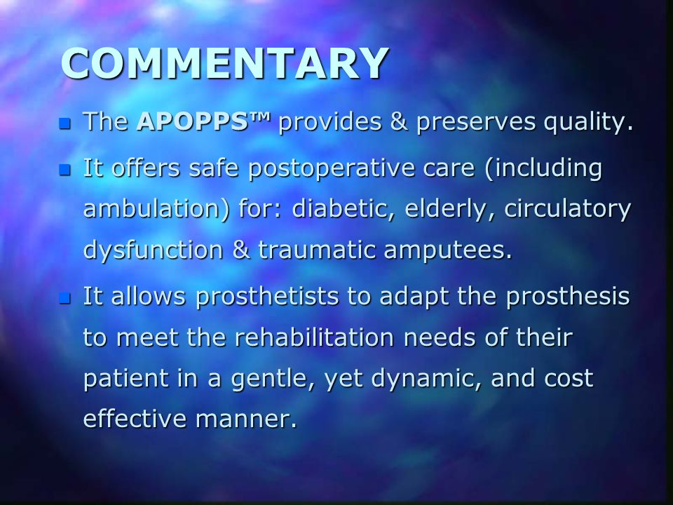 COMMENTARY n The APOPPS provides & preserves quality. n It offers safe postoperative care (including ambulation) for: diabetic, elderly, circulatory d