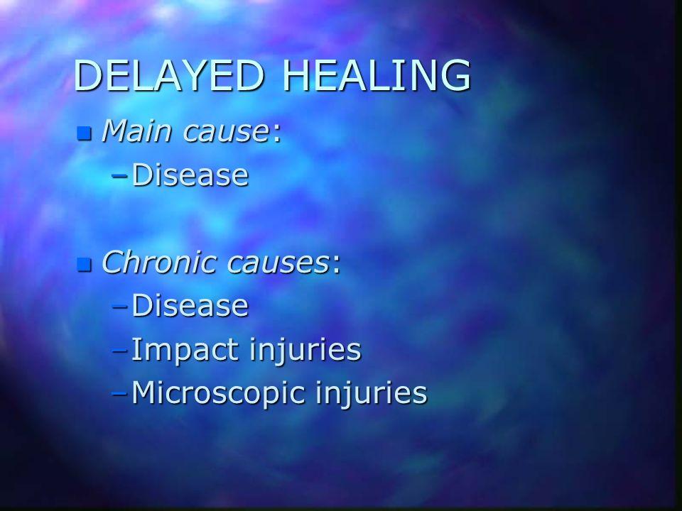 DELAYED HEALING n Main cause: –Disease n Chronic causes: –Disease –Impact injuries –Microscopic injuries