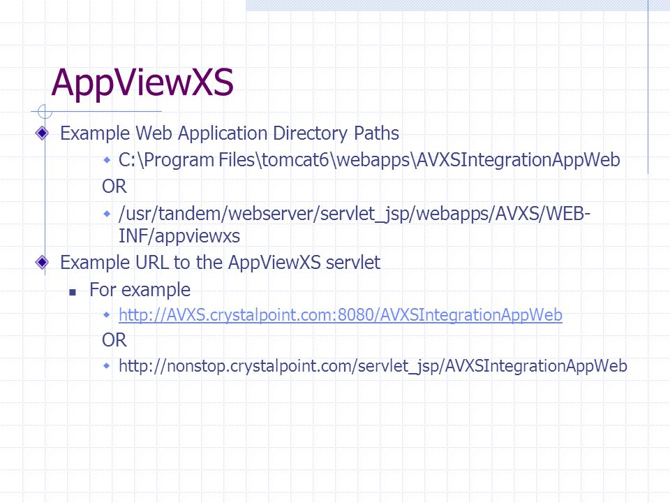 AppViewXS Example Web Application Directory Paths C:\Program Files\tomcat6\webapps\AVXSIntegrationAppWeb OR /usr/tandem/webserver/servlet_jsp/webapps/AVXS/WEB- INF/appviewxs Example URL to the AppViewXS servlet For example http://AVXS.crystalpoint.com:8080/AVXSIntegrationAppWeb OR http://nonstop.crystalpoint.com/servlet_jsp/AVXSIntegrationAppWeb