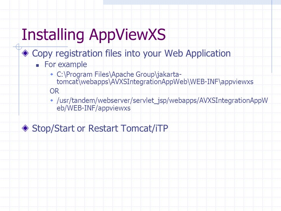 Installing AppViewXS Copy registration files into your Web Application For example C:\Program Files\Apache Group\jakarta- tomcat\webapps\AVXSIntegrationAppWeb\WEB-INF\appviewxs OR /usr/tandem/webserver/servlet_jsp/webapps/AVXSIntegrationAppW eb/WEB-INF/appviewxs Stop/Start or Restart Tomcat/iTP