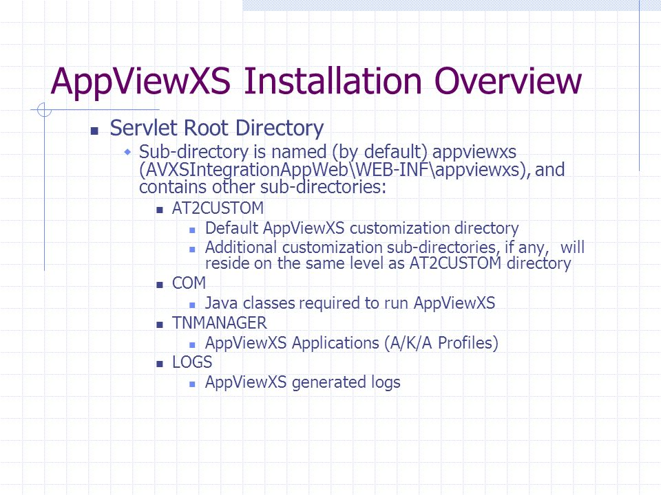 AppViewXS Installation Overview Servlet Root Directory Sub-directory is named (by default) appviewxs (AVXSIntegrationAppWeb\WEB-INF\appviewxs), and contains other sub-directories: AT2CUSTOM Default AppViewXS customization directory Additional customization sub-directories, if any, will reside on the same level as AT2CUSTOM directory COM Java classes required to run AppViewXS TNMANAGER AppViewXS Applications (A/K/A Profiles) LOGS AppViewXS generated logs