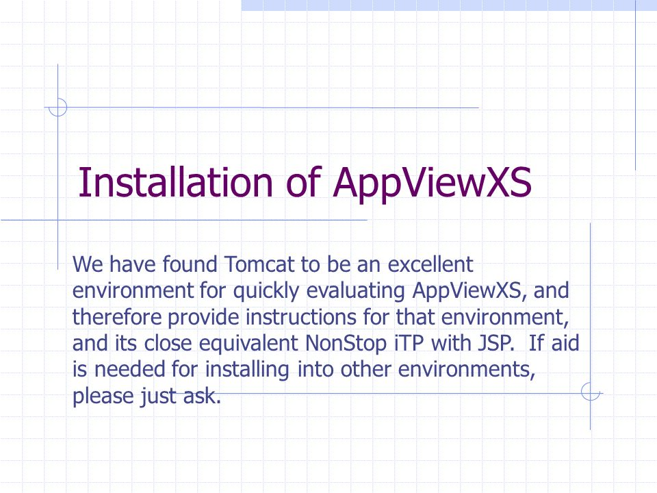 Installation of AppViewXS We have found Tomcat to be an excellent environment for quickly evaluating AppViewXS, and therefore provide instructions for that environment, and its close equivalent NonStop iTP with JSP.