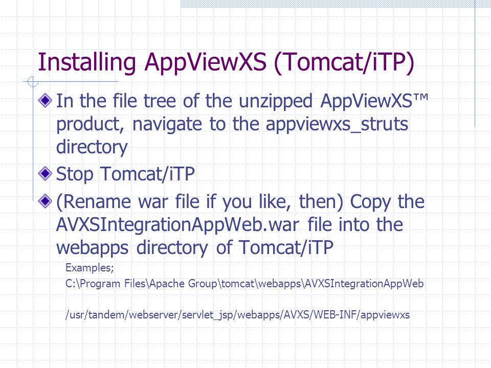 Installing AppViewXS (Tomcat/iTP) In the file tree of the unzipped AppViewXS product, navigate to the appviewxs_struts directory Stop Tomcat/iTP (Rename war file if you like, then) Copy the AVXSIntegrationAppWeb.war file into the webapps directory of Tomcat/iTP Examples; C:\Program Files\Apache Group\tomcat\webapps\AVXSIntegrationAppWeb /usr/tandem/webserver/servlet_jsp/webapps/AVXS/WEB-INF/appviewxs