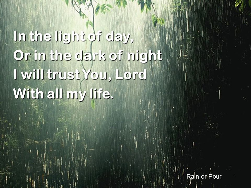 4 In the light of day, Or in the dark of night I will trust You, Lord With all my life. Rain or Pour
