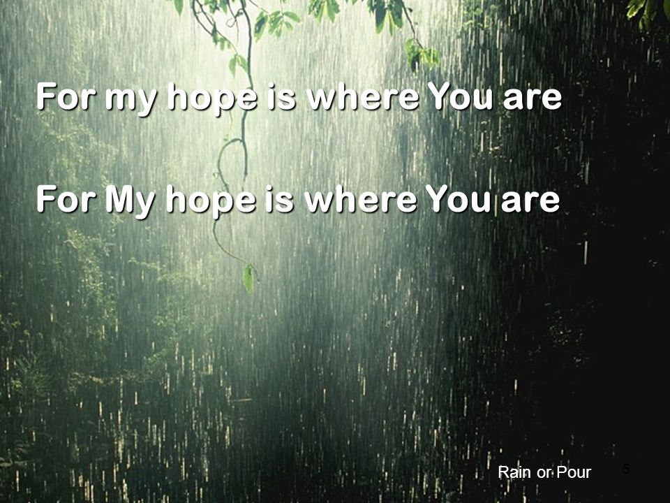 5 For my hope is where You are For My hope is where You are Rain or Pour
