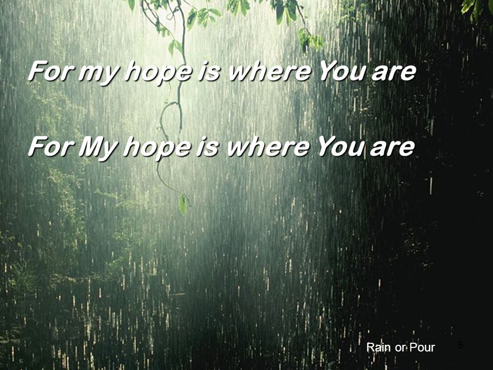 6 For my hope is where You are For My hope is where You are Rain or Pour