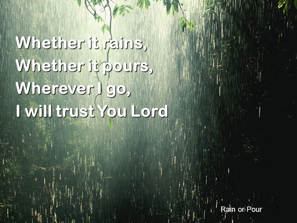 7 Whether it rains, Whether it pours, Wherever I go, I will trust You Lord Rain or Pour