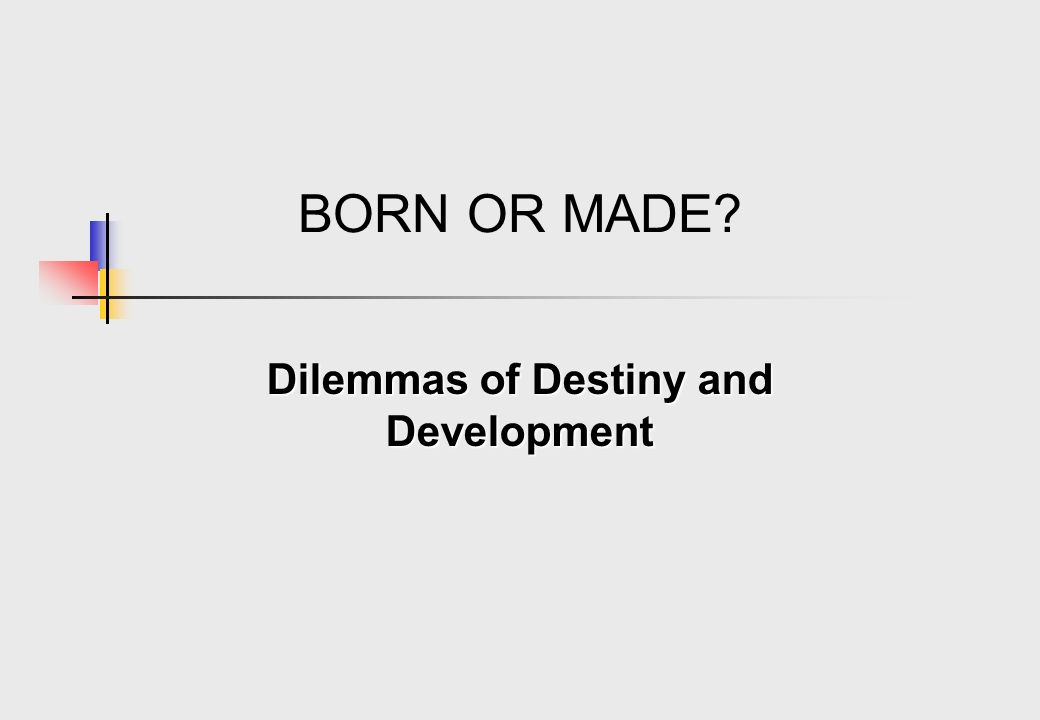BORN OR MADE? Dilemmas of Destiny and Development
