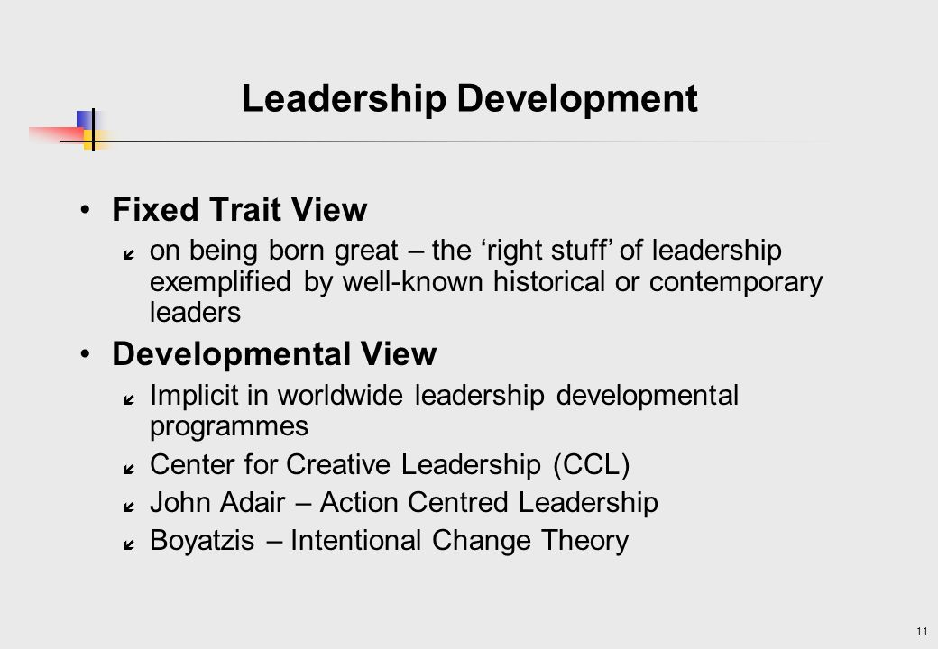 11 Leadership Development Fixed Trait View í on being born great – the right stuff of leadership exemplified by well-known historical or contemporary leaders Developmental View í Implicit in worldwide leadership developmental programmes í Center for Creative Leadership (CCL) í John Adair – Action Centred Leadership í Boyatzis – Intentional Change Theory