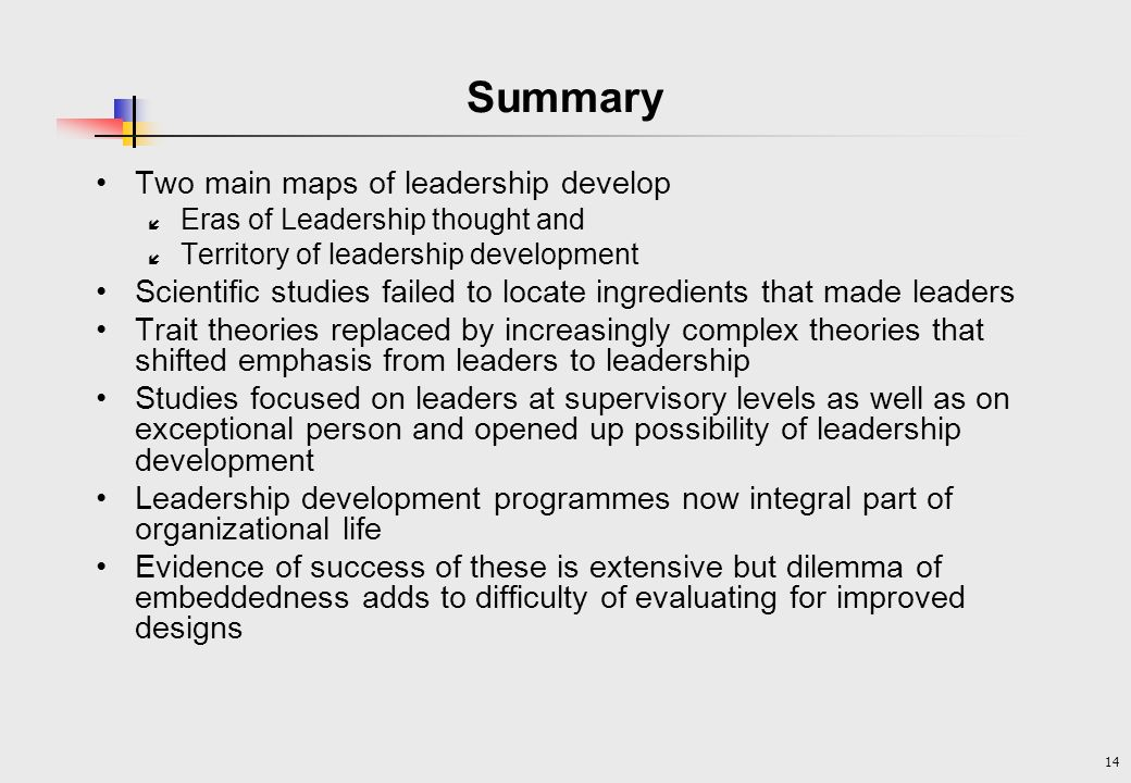 14 Summary Two main maps of leadership develop í Eras of Leadership thought and í Territory of leadership development Scientific studies failed to locate ingredients that made leaders Trait theories replaced by increasingly complex theories that shifted emphasis from leaders to leadership Studies focused on leaders at supervisory levels as well as on exceptional person and opened up possibility of leadership development Leadership development programmes now integral part of organizational life Evidence of success of these is extensive but dilemma of embeddedness adds to difficulty of evaluating for improved designs