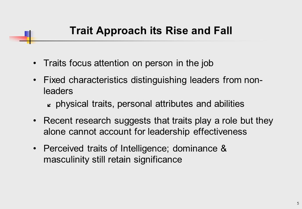 5 Trait Approach its Rise and Fall Traits focus attention on person in the job Fixed characteristics distinguishing leaders from non- leaders í physical traits, personal attributes and abilities Recent research suggests that traits play a role but they alone cannot account for leadership effectiveness Perceived traits of Intelligence; dominance & masculinity still retain significance