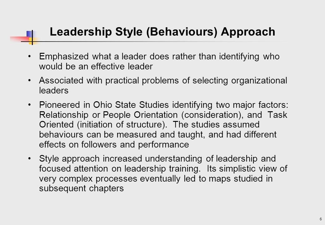 6 Emphasized what a leader does rather than identifying who would be an effective leader Associated with practical problems of selecting organizational leaders Pioneered in Ohio State Studies identifying two major factors: Relationship or People Orientation (consideration), and Task Oriented (initiation of structure).