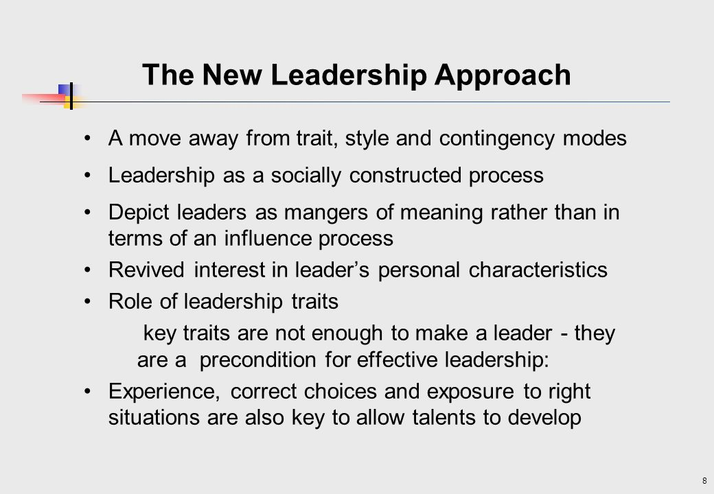 8 The New Leadership Approach A move away from trait, style and contingency modes Leadership as a socially constructed process Depict leaders as mangers of meaning rather than in terms of an influence process Revived interest in leaders personal characteristics Role of leadership traits key traits are not enough to make a leader - they are a precondition for effective leadership: Experience, correct choices and exposure to right situations are also key to allow talents to develop