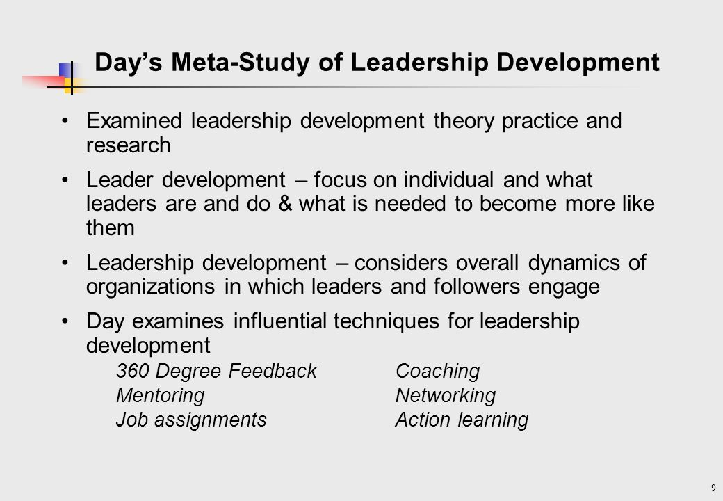 9 Days Meta-Study of Leadership Development Examined leadership development theory practice and research Leader development – focus on individual and what leaders are and do & what is needed to become more like them Leadership development – considers overall dynamics of organizations in which leaders and followers engage Day examines influential techniques for leadership development 360 Degree FeedbackCoaching MentoringNetworking Job assignmentsAction learning