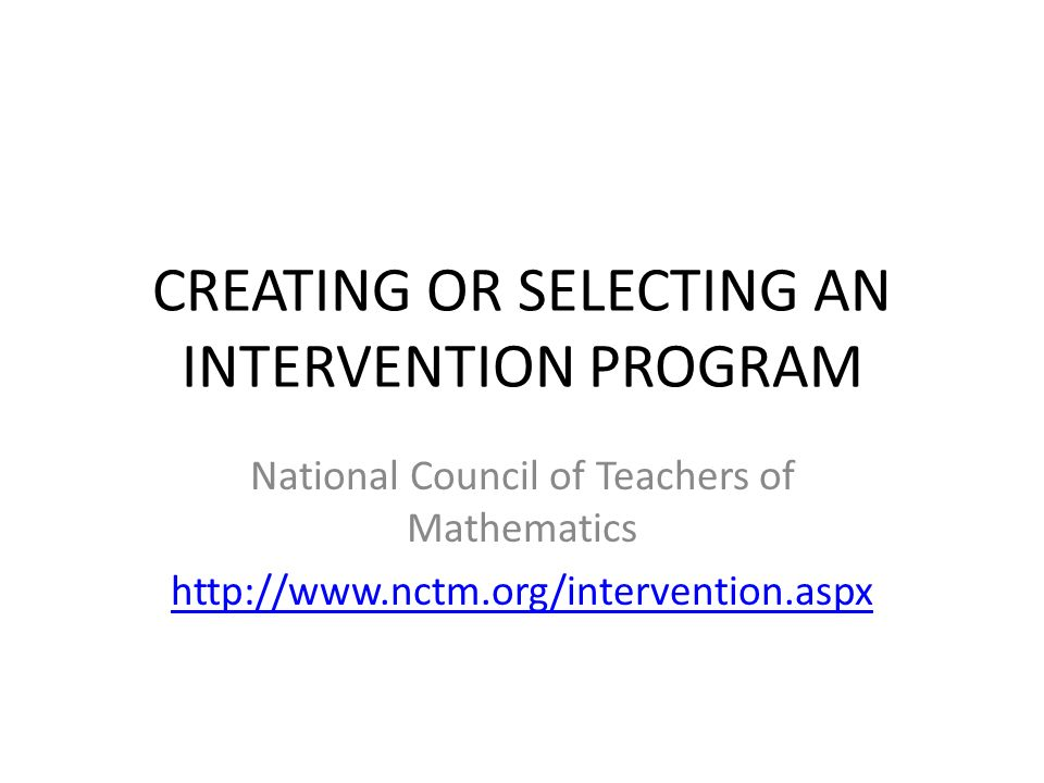 CREATING OR SELECTING AN INTERVENTION PROGRAM National Council of Teachers of Mathematics http://www.nctm.org/intervention.aspx