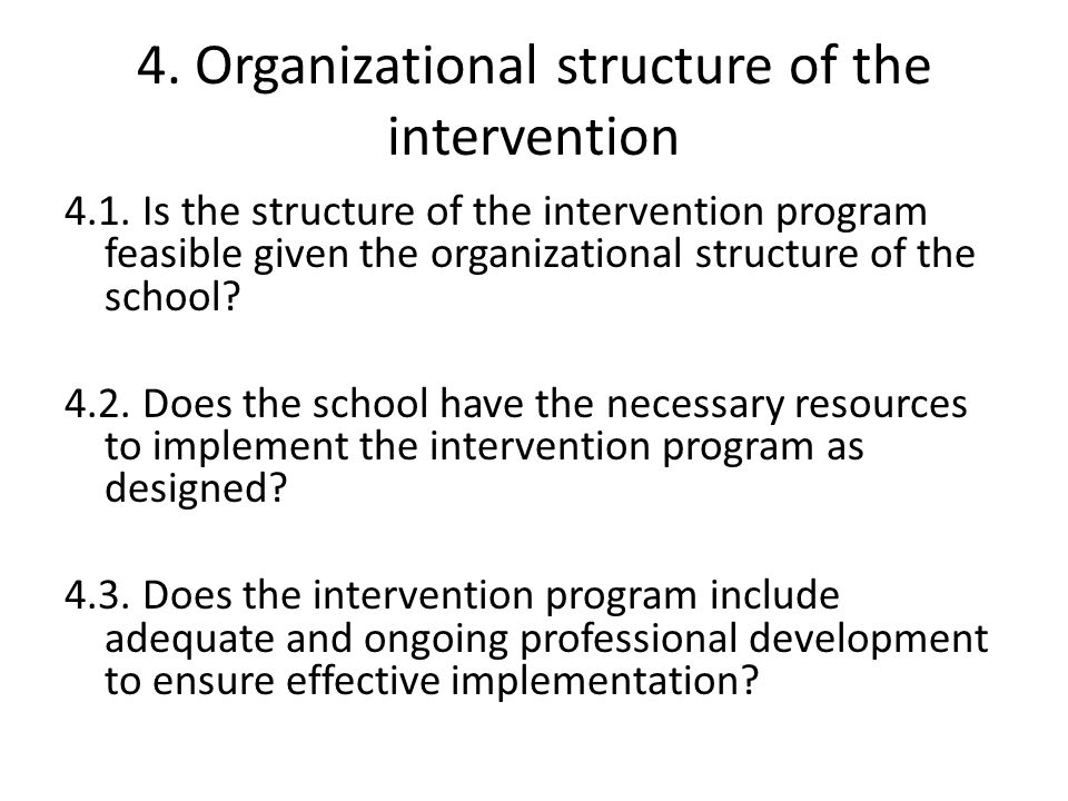 4. Organizational structure of the intervention 4.1. Is the structure of the intervention program feasible given the organizational structure of the s