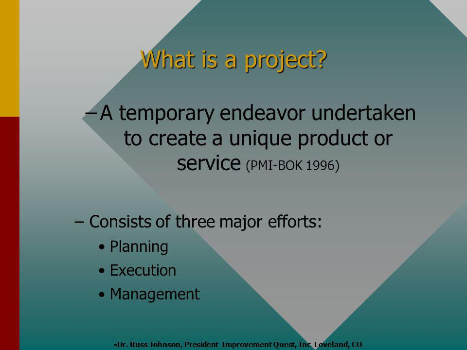 Dr. Russ Johnson, President Improvement Quest, Inc Loveland, CO What is a project? – –A temporary endeavor undertaken to create a unique product or se