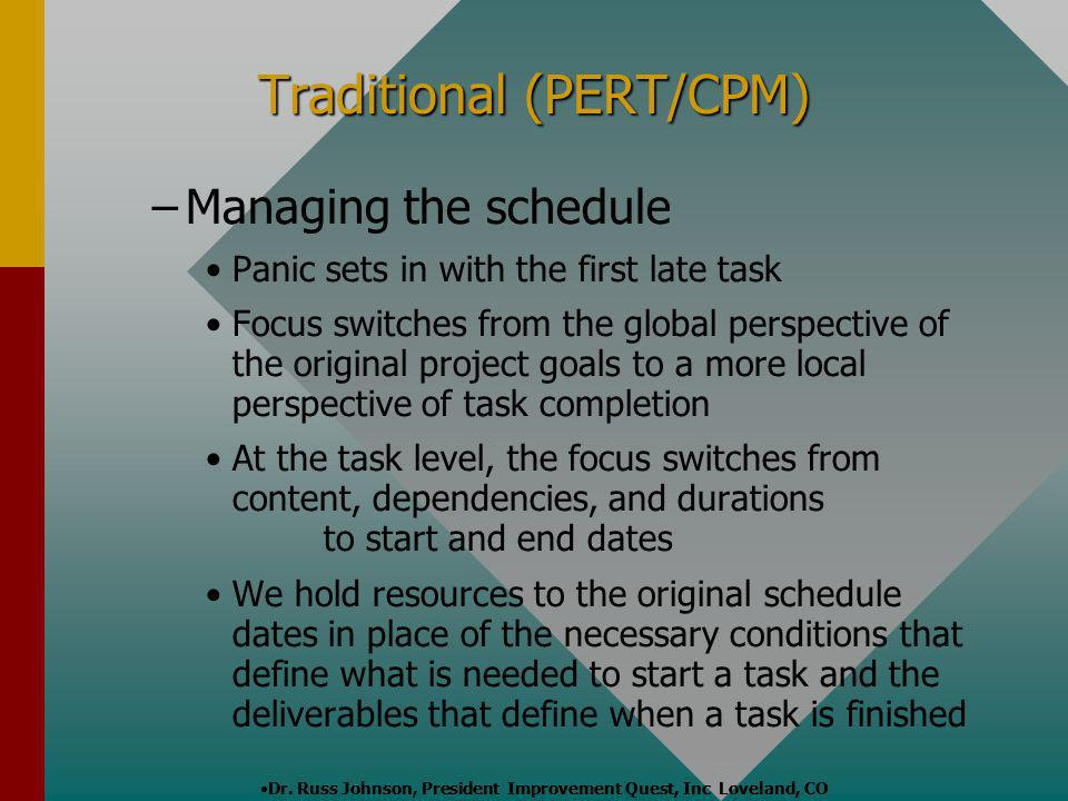 Dr. Russ Johnson, President Improvement Quest, Inc Loveland, CO Traditional (PERT/CPM) – –Managing the schedule Panic sets in with the first late task