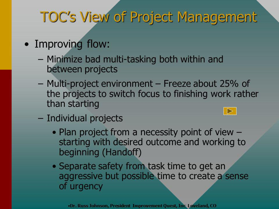 TOCs View of Project Management Improving flow: – –Minimize bad multi-tasking both within and between projects – –Multi-project environment – Freeze a