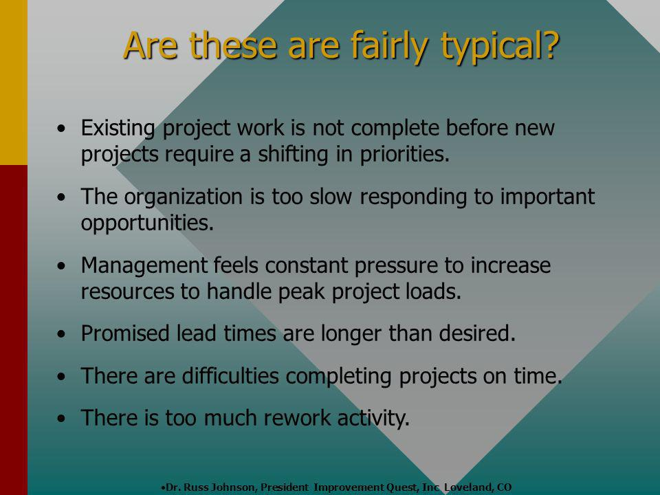 Are these are fairly typical? Existing project work is not complete before new projects require a shifting in priorities. The organization is too slow