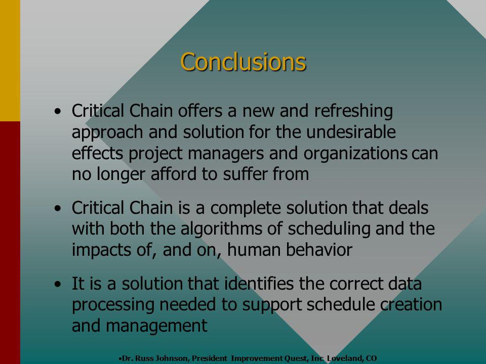 Conclusions Critical Chain offers a new and refreshing approach and solution for the undesirable effects project managers and organizations can no lon