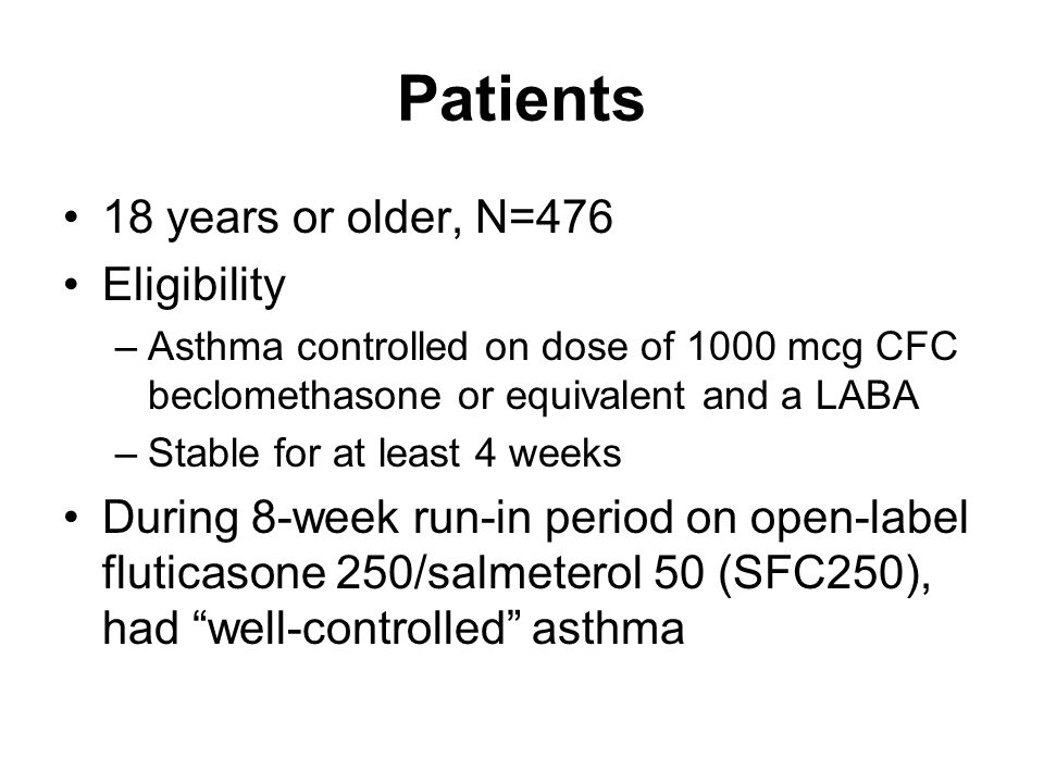 Patients 18 years or older, N=476 Eligibility –Asthma controlled on dose of 1000 mcg CFC beclomethasone or equivalent and a LABA –Stable for at least 4 weeks During 8-week run-in period on open-label fluticasone 250/salmeterol 50 (SFC250), had well-controlled asthma
