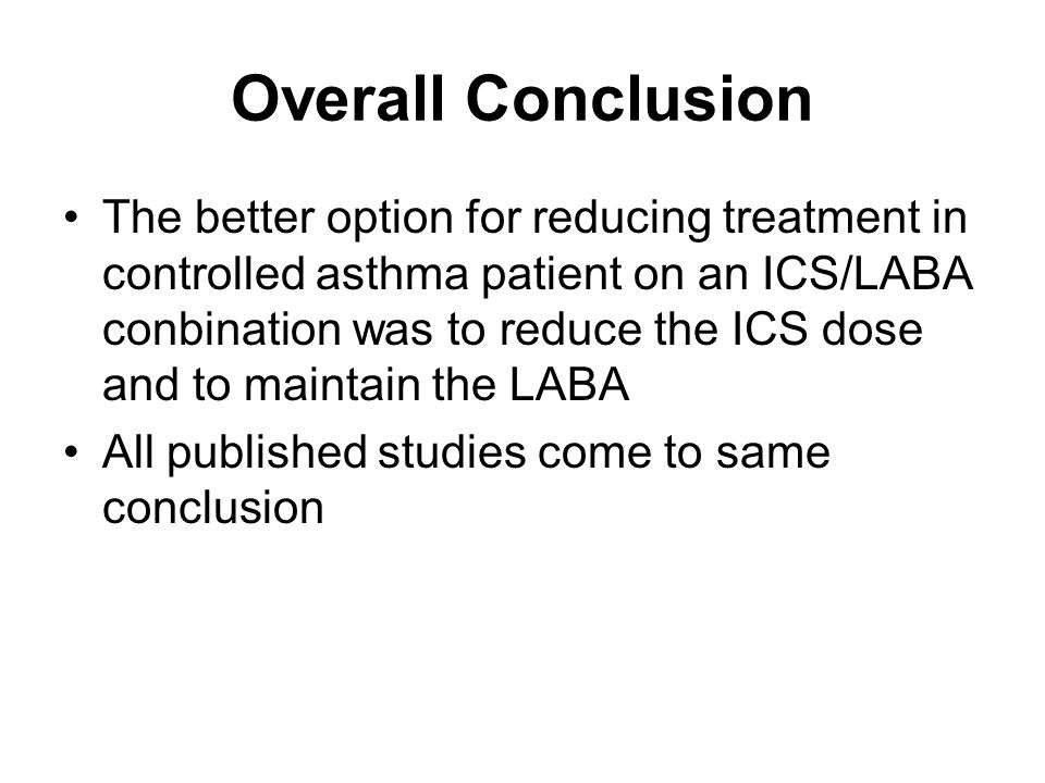 Overall Conclusion The better option for reducing treatment in controlled asthma patient on an ICS/LABA conbination was to reduce the ICS dose and to maintain the LABA All published studies come to same conclusion