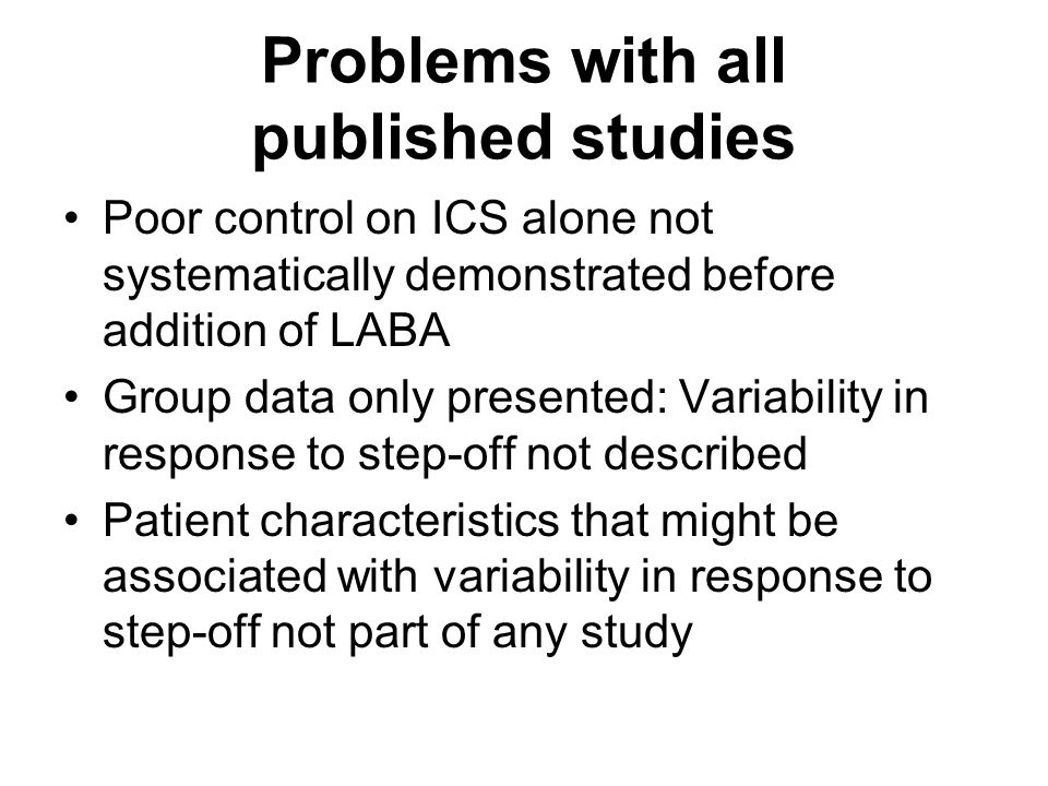 Problems with all published studies Poor control on ICS alone not systematically demonstrated before addition of LABA Group data only presented: Variability in response to step-off not described Patient characteristics that might be associated with variability in response to step-off not part of any study