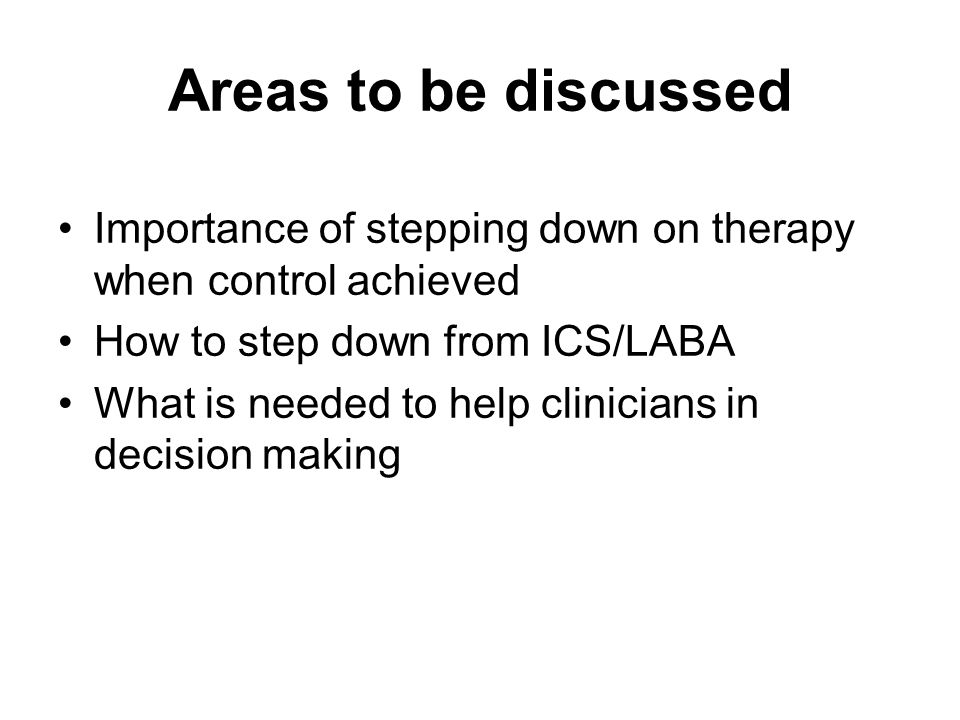 Focus on LABA LABA are effective in achieving improved control when added to ICS ICS dose reduction greater when done in the context of LABA How to step down from ICS/LABA –Step-off LABA –Step-down on ICS dosing What is the evidence for step-off LABA to retain control