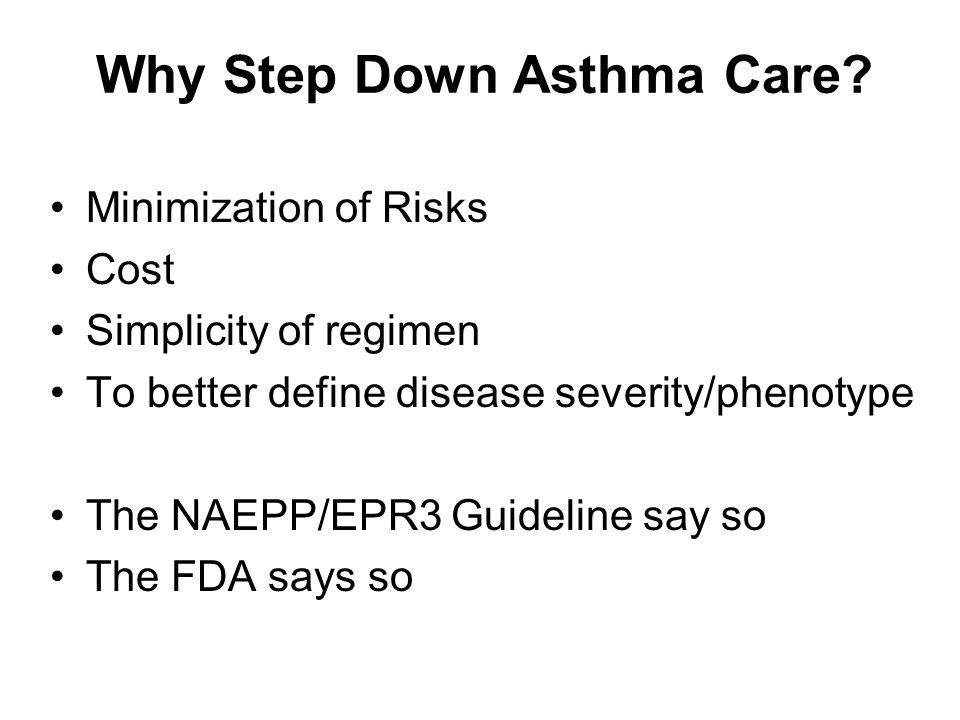 Conclusions Less (robust) data available to guide step-down approaches than to guide step-up approaches –Step-down of ICS within fixed dose inhaler of ICS/LABA may be effective –Step-off LABAs might put patients at risk for losing asthma control –Substituting LTRA+ICS for LABA+ICS has not been studied All patients need close follow-up to evaluate adequacy of step-down/step-off