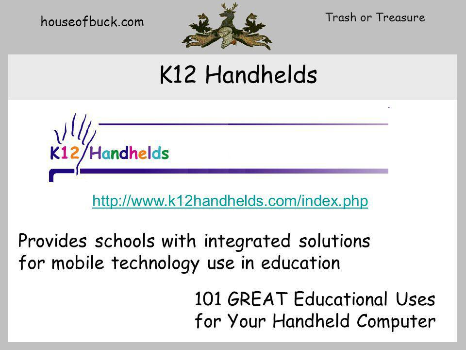 houseofbuck.com Trash or Treasure K12 Handhelds http://www.k12handhelds.com/index.php Provides schools with integrated solutions for mobile technology use in education 101 GREAT Educational Uses for Your Handheld Computer