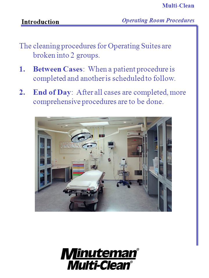 Multi-Clean Operating Room Procedures Introduction The cleaning procedures for Operating Suites are broken into 2 groups. 1.Between Cases: When a pati