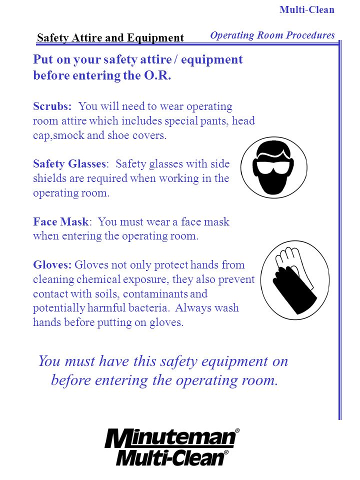 Multi-Clean Operating Room Procedures Safety Attire and Equipment Put on your safety attire / equipment before entering the O.R. Scrubs: You will need