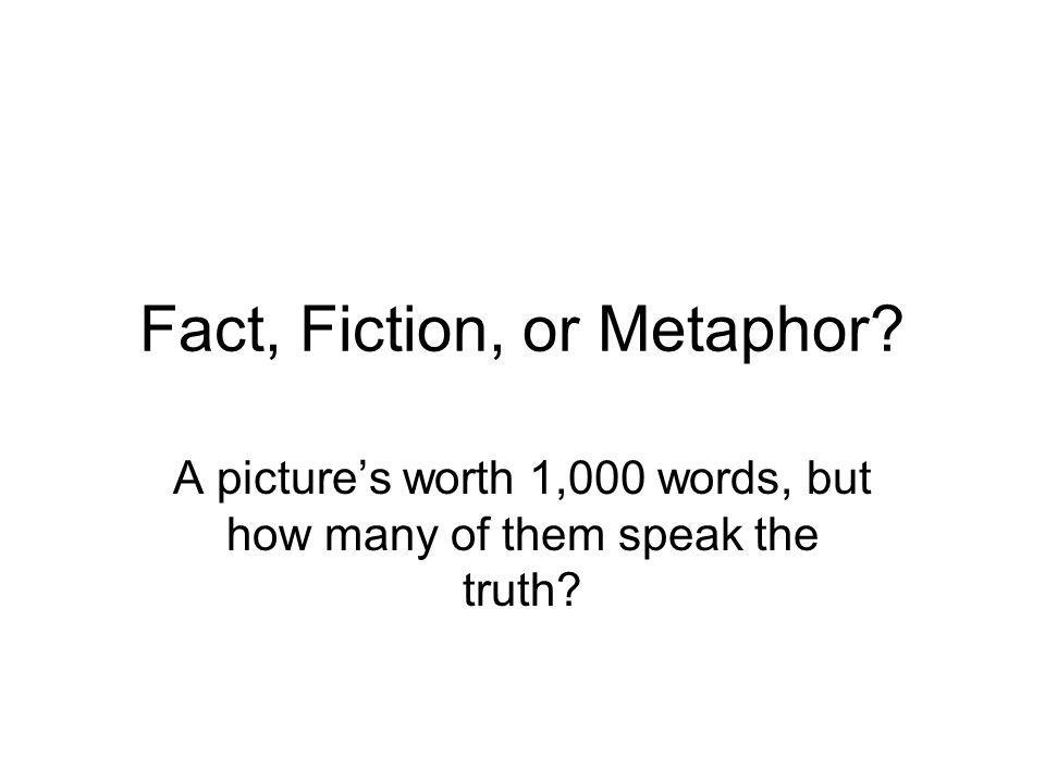 Fact, Fiction, or Metaphor A pictures worth 1,000 words, but how many of them speak the truth