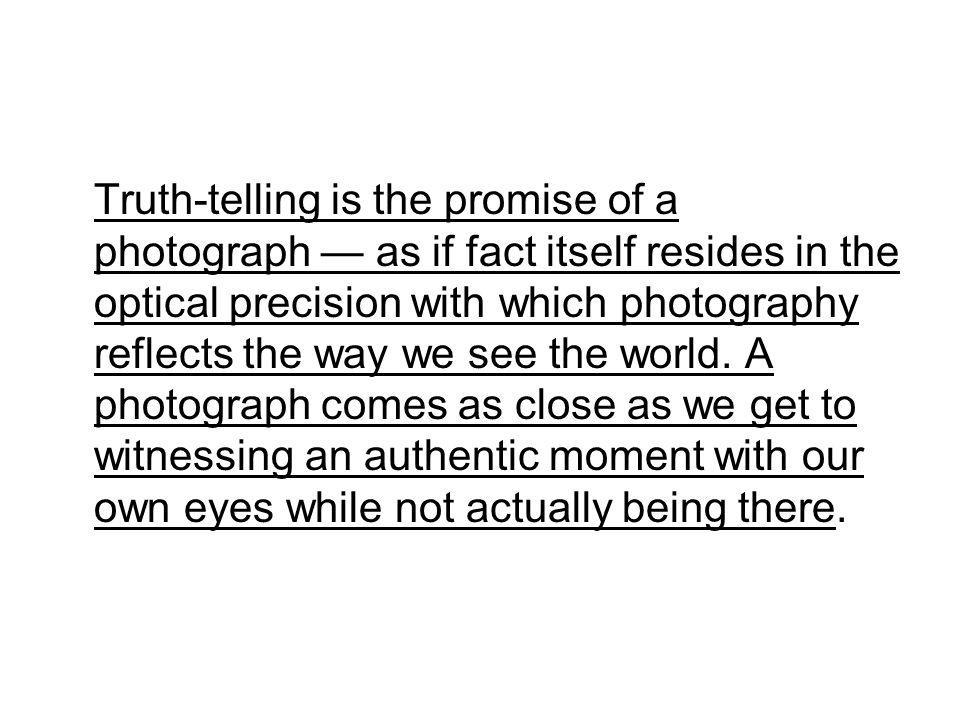 Truth-telling is the promise of a photograph as if fact itself resides in the optical precision with which photography reflects the way we see the world.