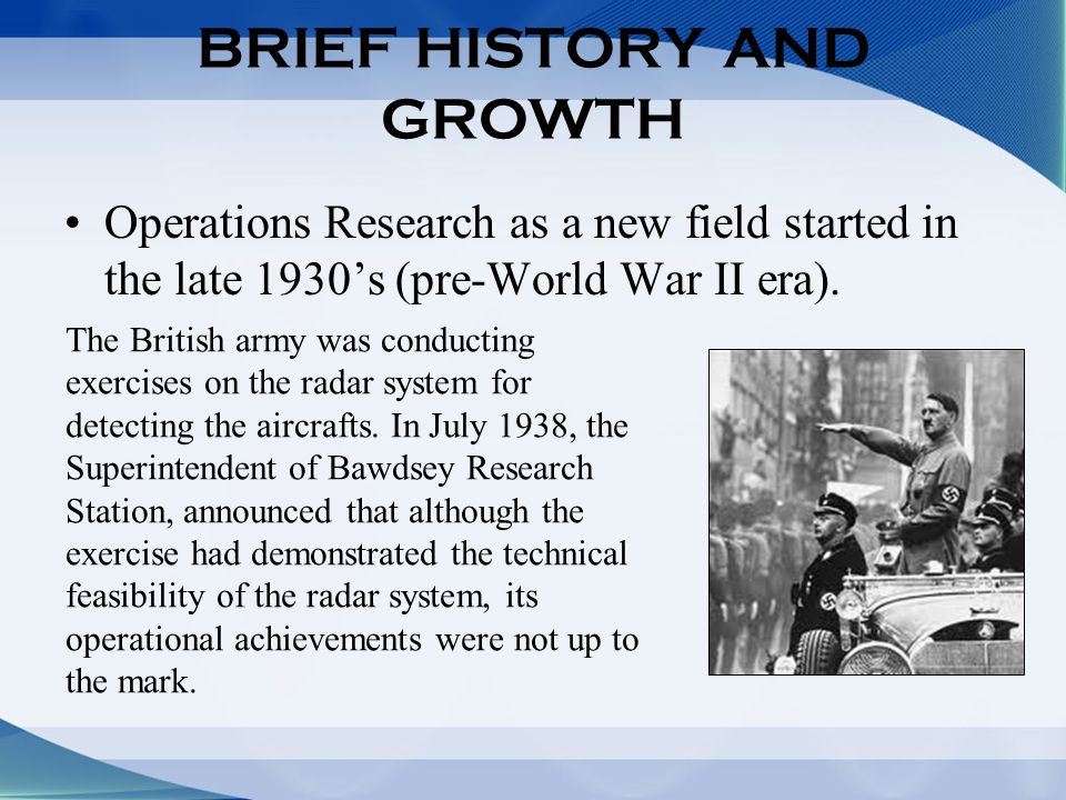 BRIEF HISTORY AND GROWTH Operations Research as a new field started in the late 1930s (pre-World War II era).