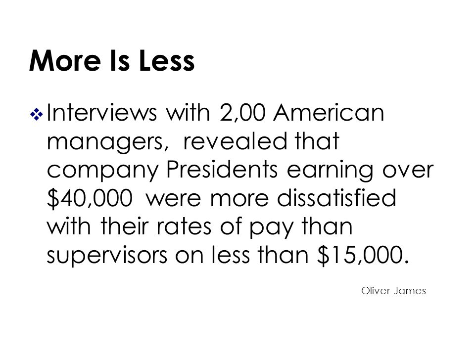 More Is Less Interviews with 2,00 American managers, revealed that company Presidents earning over $40,000 were more dissatisfied with their rates of pay than supervisors on less than $15,000.