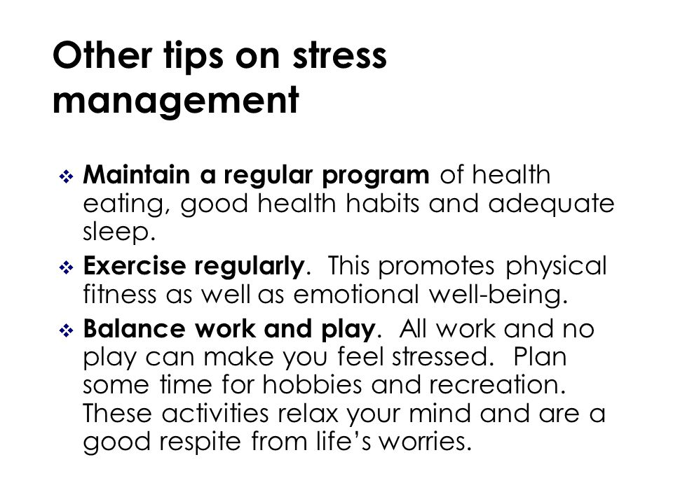 Other tips on stress management Maintain a regular program of health eating, good health habits and adequate sleep.